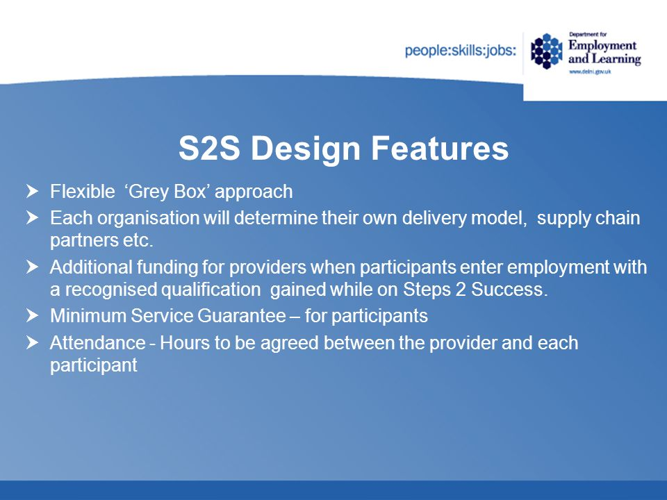 S2S Design Features Flexible Grey Box approach Each organisation will determine their own delivery model, supply chain partners etc. Additional fundin