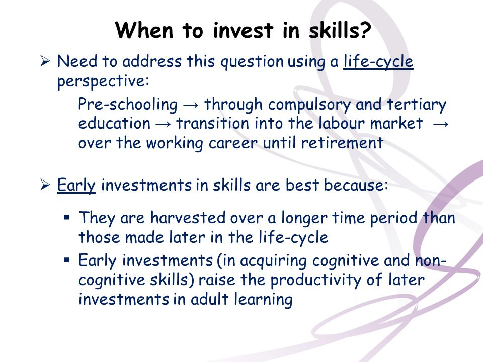 When to invest in skills? Need to address this question using a life-cycle perspective: Pre-schooling through compulsory and tertiary education transi