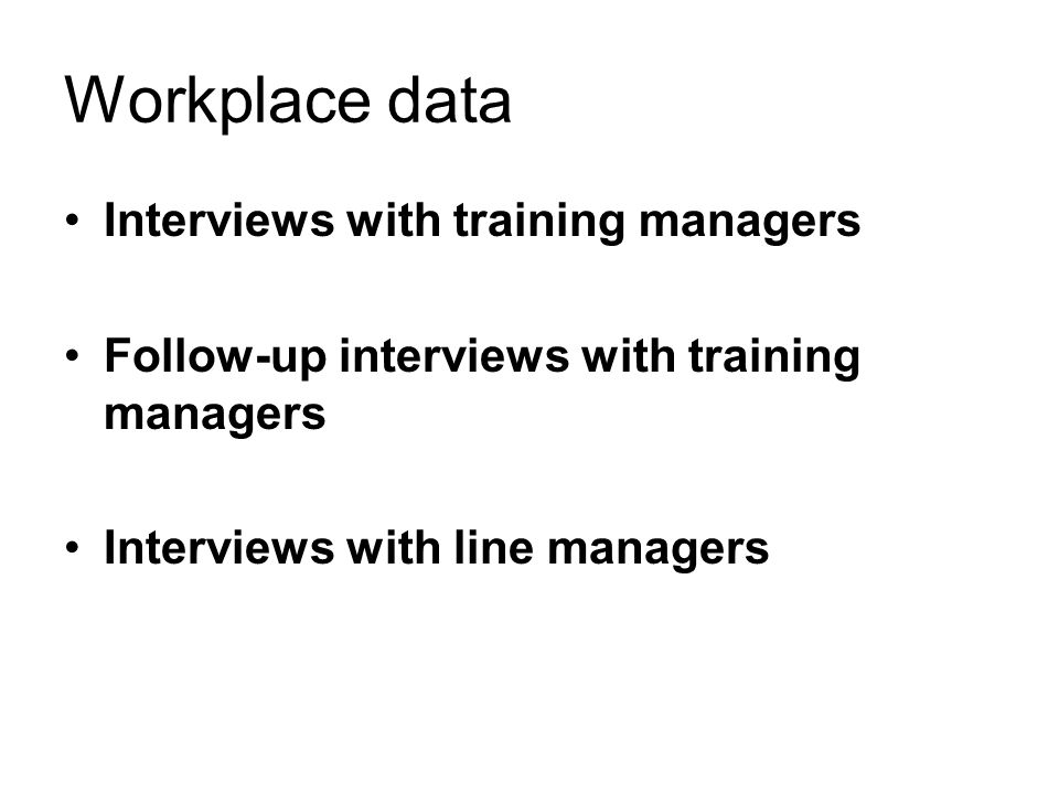 Workplace data Interviews with training managers Follow-up interviews with training managers Interviews with line managers