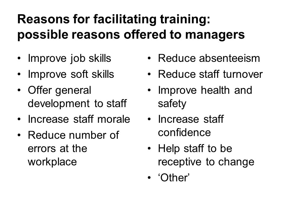 Reasons for facilitating training: possible reasons offered to managers Improve job skills Improve soft skills Offer general development to staff Increase staff morale Reduce number of errors at the workplace Reduce absenteeism Reduce staff turnover Improve health and safety Increase staff confidence Help staff to be receptive to change Other