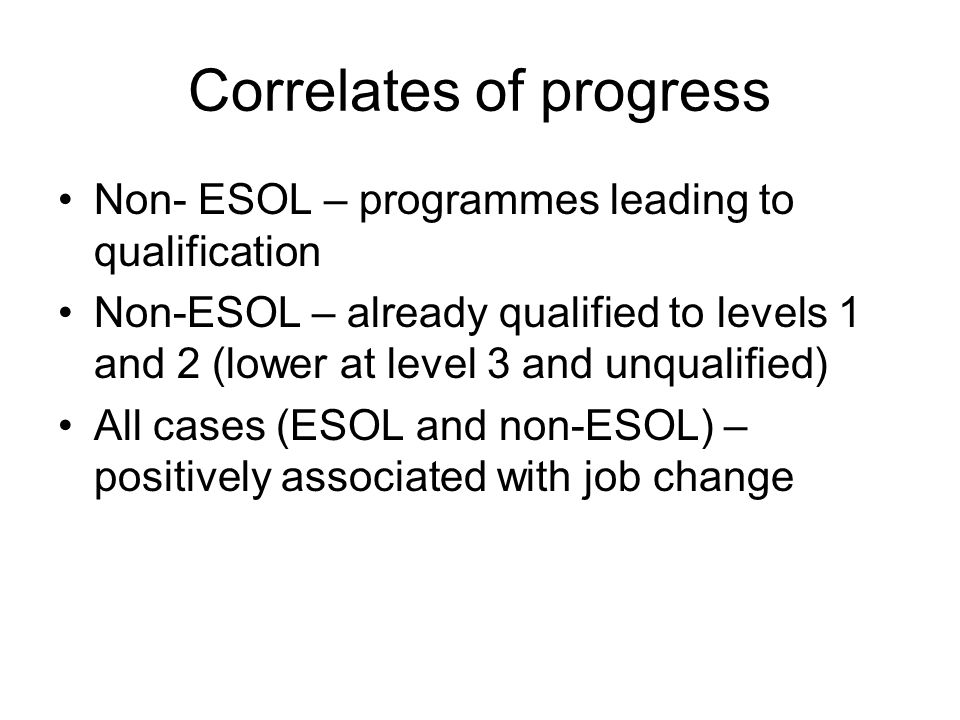 Correlates of progress Non- ESOL – programmes leading to qualification Non-ESOL – already qualified to levels 1 and 2 (lower at level 3 and unqualified) All cases (ESOL and non-ESOL) – positively associated with job change