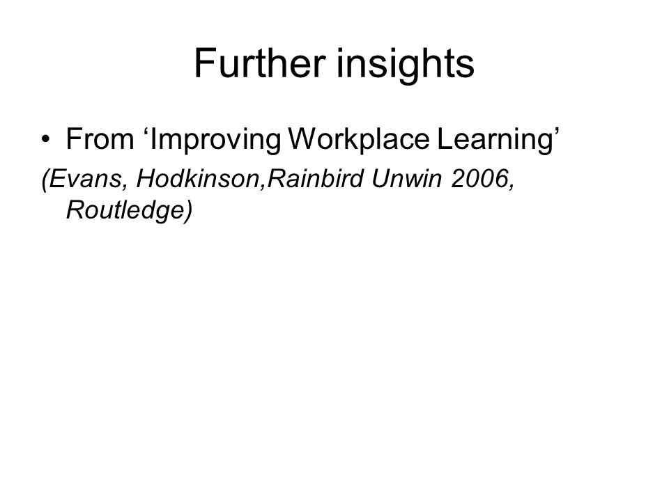 Further insights From Improving Workplace Learning (Evans, Hodkinson,Rainbird Unwin 2006, Routledge)