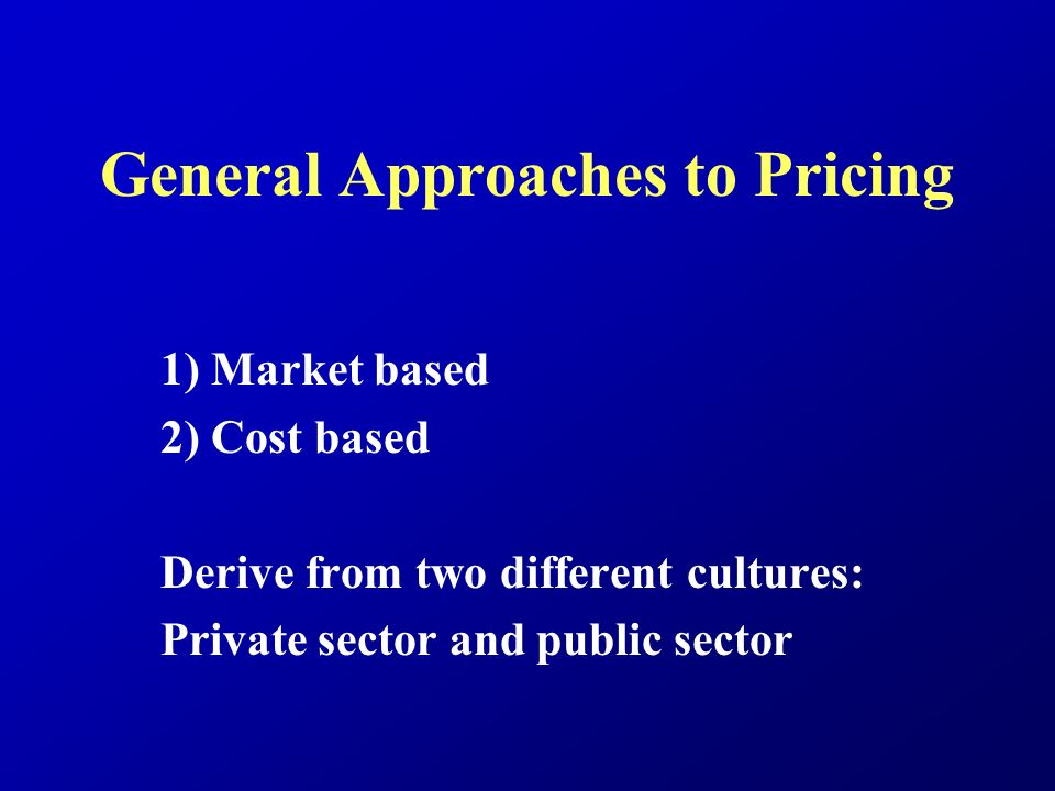 General Approaches to Pricing 1) Market based 2) Cost based Derive from two different cultures: Private sector and public sector