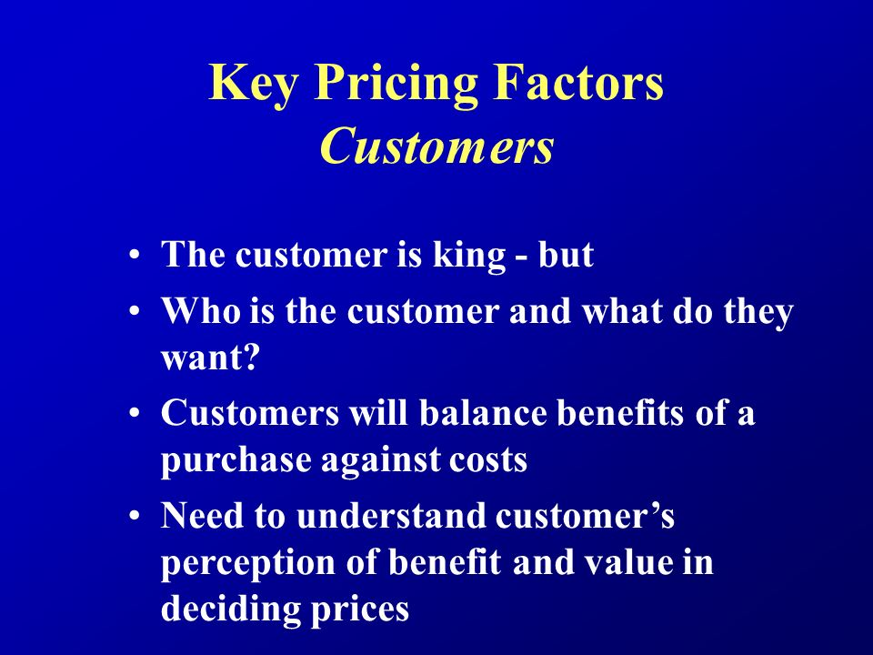Key Pricing Factors Customers The customer is king - but Who is the customer and what do they want.