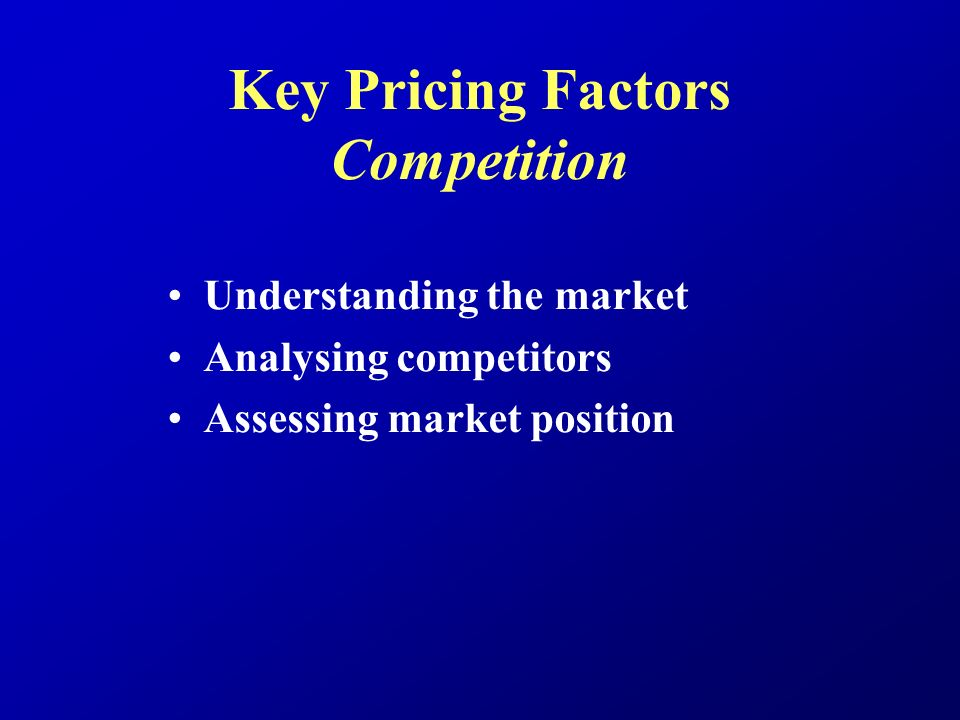 Key Pricing Factors Competition Understanding the market Analysing competitors Assessing market position
