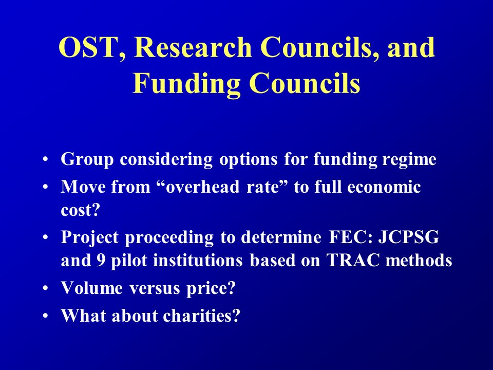 OST, Research Councils, and Funding Councils Group considering options for funding regime Move from overhead rate to full economic cost.