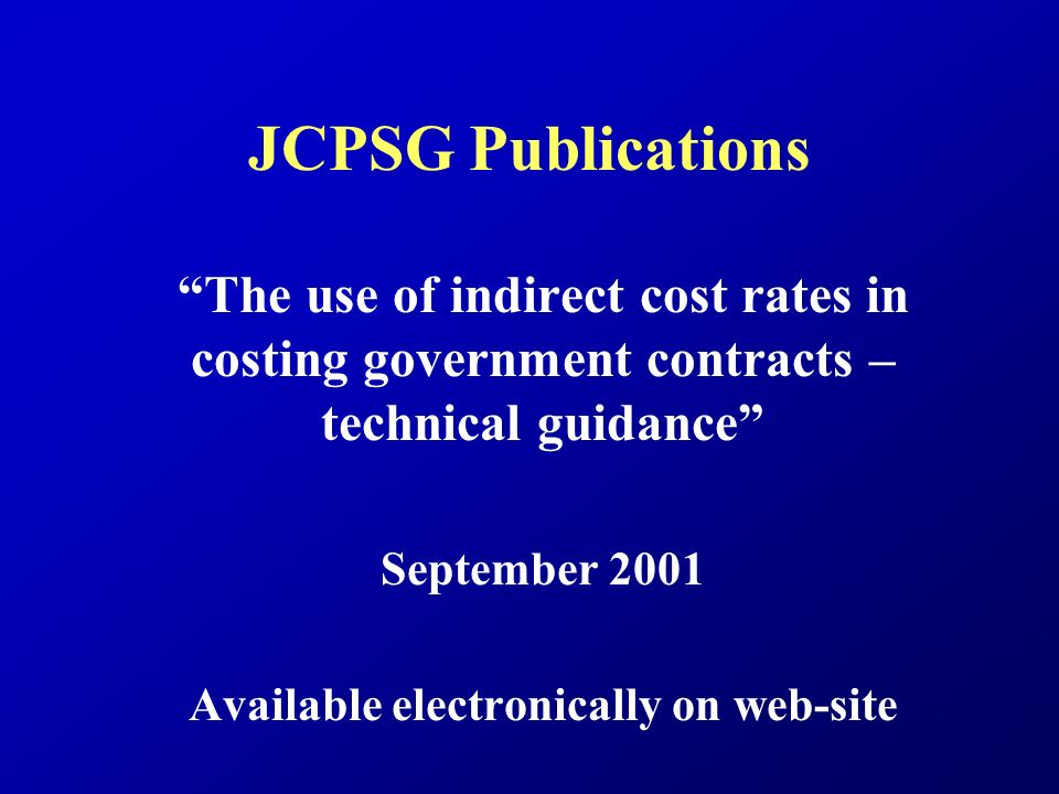 JCPSG Publications The use of indirect cost rates in costing government contracts – technical guidance September 2001 Available electronically on web-site