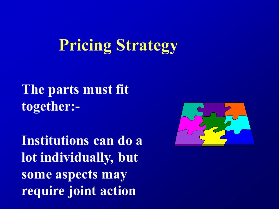 Pricing Strategy The parts must fit together:- Institutions can do a lot individually, but some aspects may require joint action