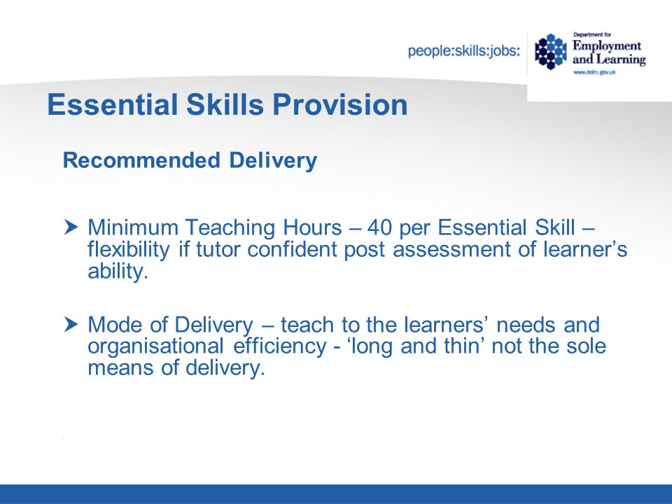Essential Skills Provision Recommended Delivery Minimum Teaching Hours – 40 per Essential Skill – flexibility if tutor confident post assessment of learners ability.