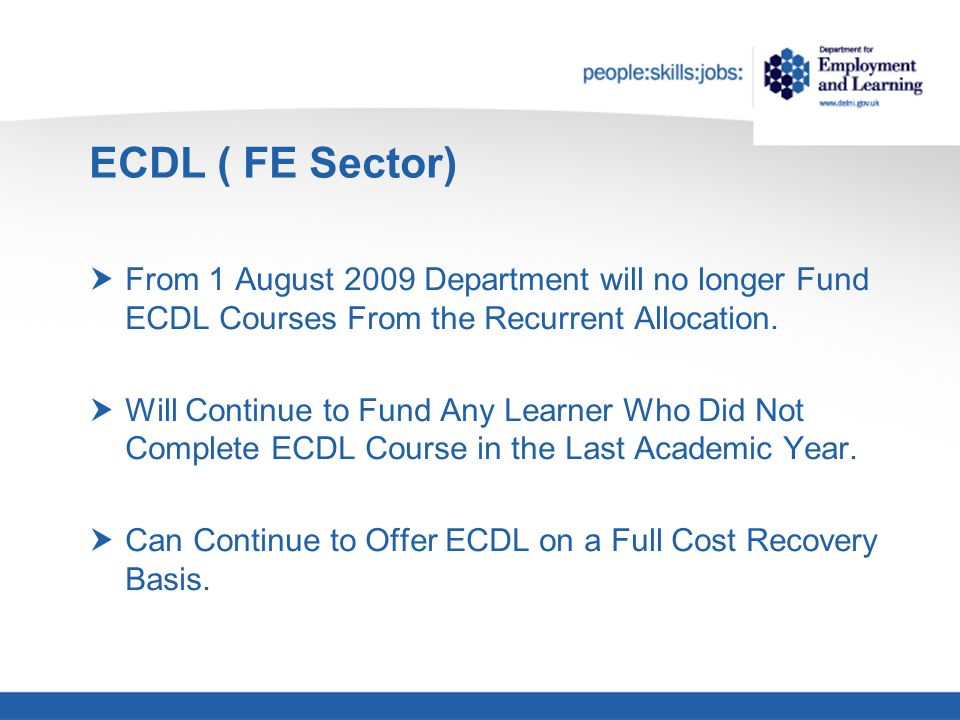ECDL ( FE Sector) From 1 August 2009 Department will no longer Fund ECDL Courses From the Recurrent Allocation.