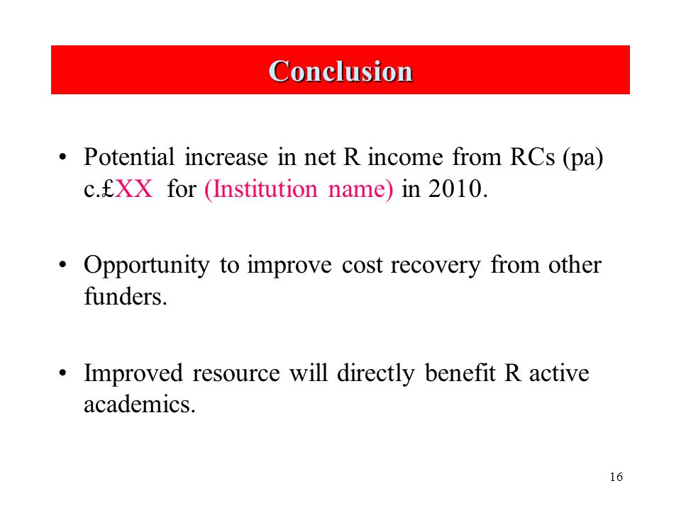 16 Conclusion Potential increase in net R income from RCs (pa) c.£XX for (Institution name) in 2010.