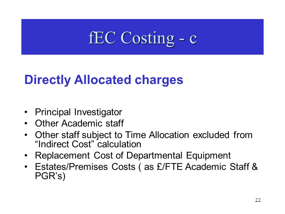 22 fEC Costing - c Directly Allocated charges Principal Investigator Other Academic staff Other staff subject to Time Allocation excluded from Indirect Cost calculation Replacement Cost of Departmental Equipment Estates/Premises Costs ( as £/FTE Academic Staff & PGRs)