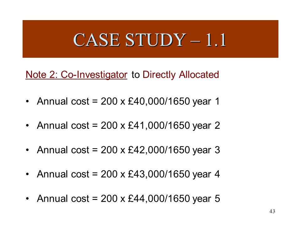 43 Note 2: Co-Investigator to Directly Allocated Annual cost = 200 x £40,000/1650 year 1 Annual cost = 200 x £41,000/1650 year 2 Annual cost = 200 x £42,000/1650 year 3 Annual cost = 200 x £43,000/1650 year 4 Annual cost = 200 x £44,000/1650 year 5 CASE STUDY – 1.1