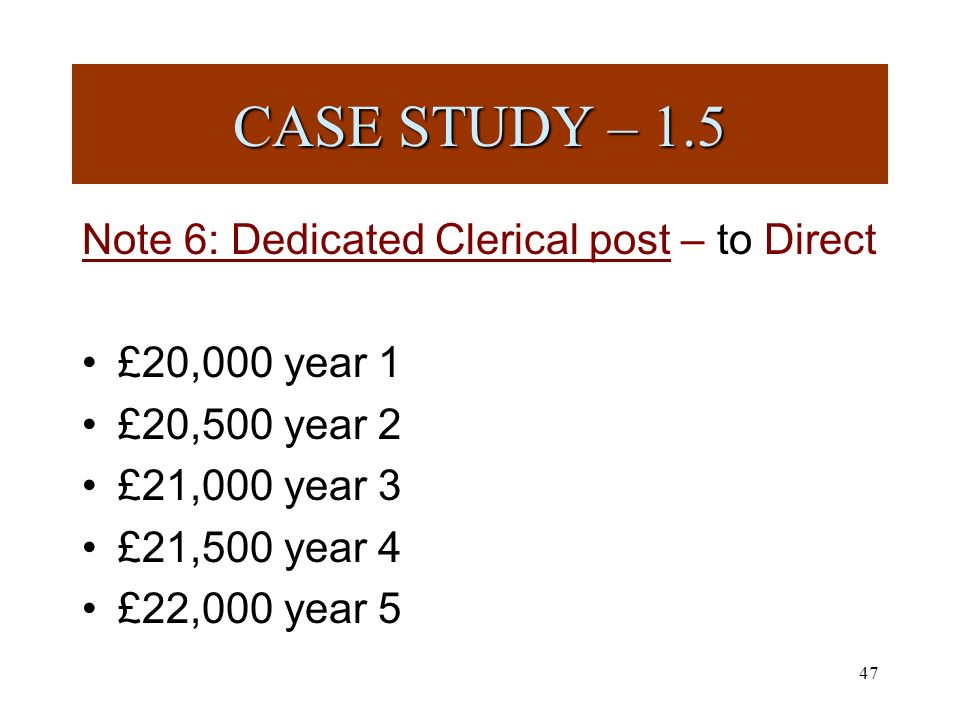 47 Note 6: Dedicated Clerical post – to Direct £20,000 year 1 £20,500 year 2 £21,000 year 3 £21,500 year 4 £22,000 year 5 CASE STUDY – 1.5