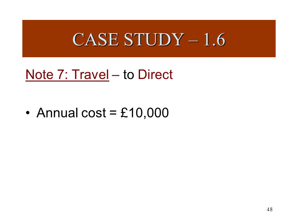 48 Note 7: Travel – to Direct Annual cost = £10,000 CASE STUDY – 1.6