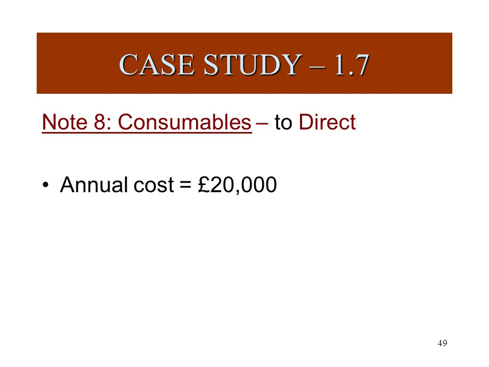 49 Note 8: Consumables – to Direct Annual cost = £20,000 CASE STUDY – 1.7