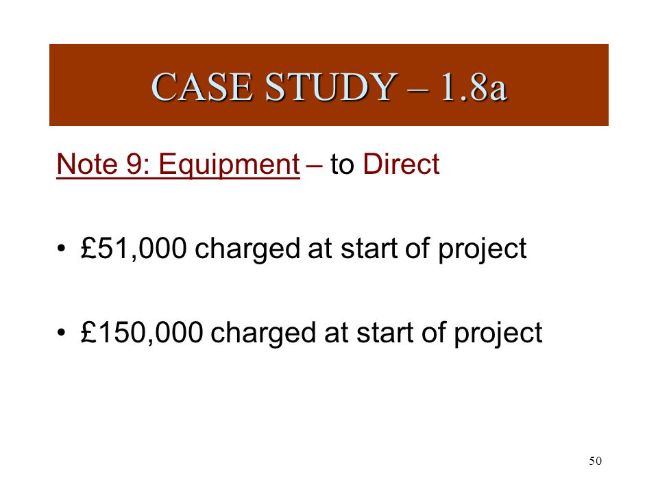 50 Note 9: Equipment – to Direct £51,000 charged at start of project £150,000 charged at start of project CASE STUDY – 1.8a