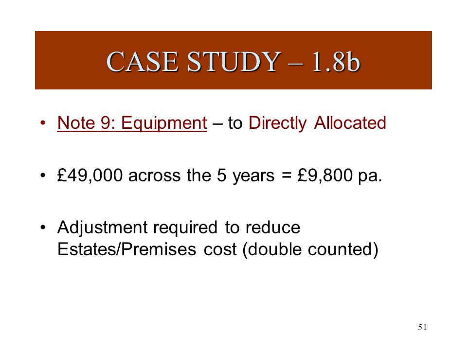 51 Note 9: Equipment – to Directly Allocated £49,000 across the 5 years = £9,800 pa.