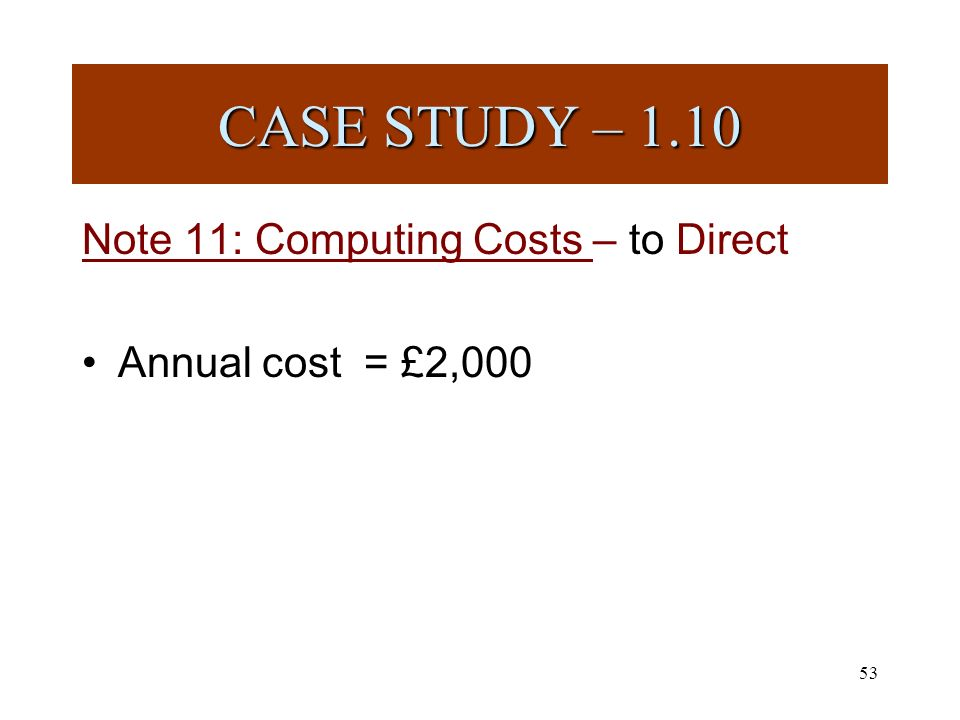 53 Note 11: Computing Costs – to Direct Annual cost = £2,000 CASE STUDY – 1.10