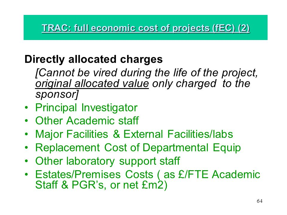 64 TRAC: full economic cost of projects (fEC) (2) Directly allocated charges [Cannot be vired during the life of the project, original allocated value only charged to the sponsor] Principal Investigator Other Academic staff Major Facilities & External Facilities/labs Replacement Cost of Departmental Equip Other laboratory support staff Estates/Premises Costs ( as £/FTE Academic Staff & PGRs, or net £m2)