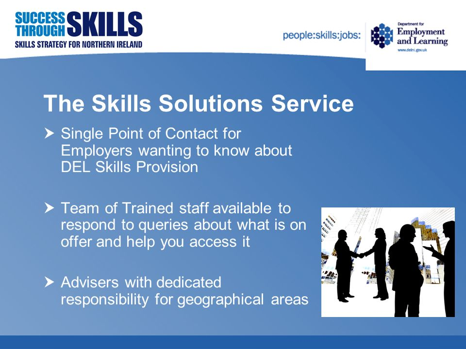 The Skills Solutions Service Single Point of Contact for Employers wanting to know about DEL Skills Provision Team of Trained staff available to respond to queries about what is on offer and help you access it Advisers with dedicated responsibility for geographical areas