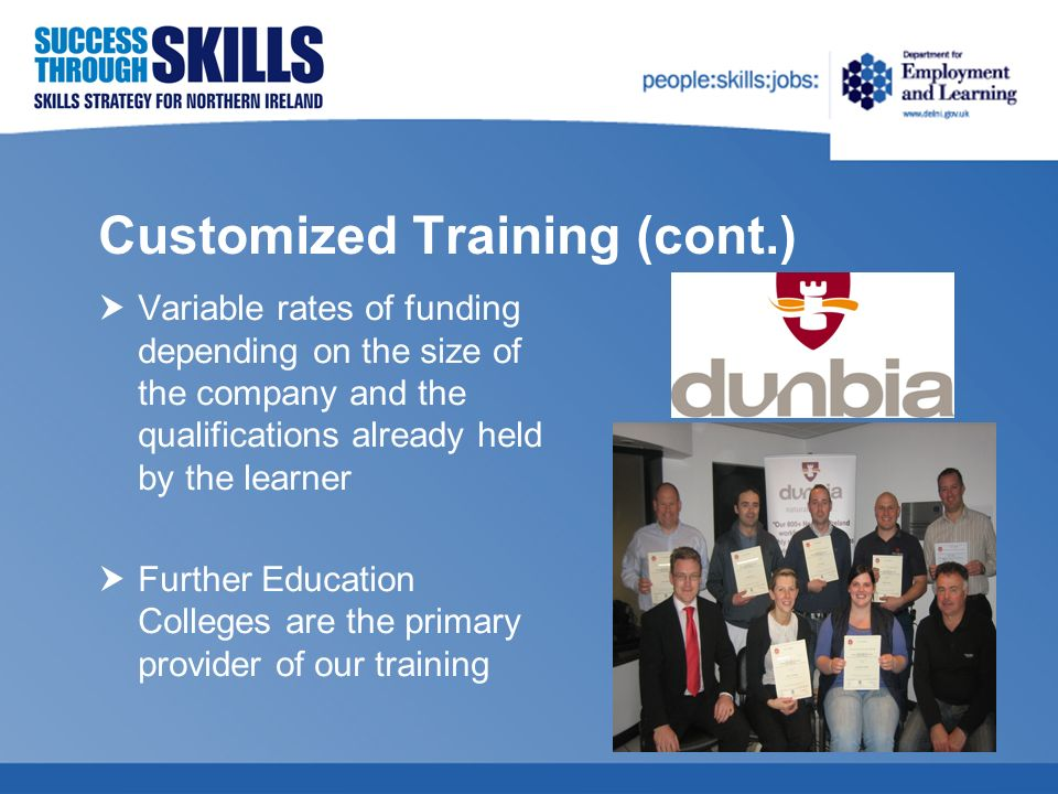 Customized Training (cont.) Variable rates of funding depending on the size of the company and the qualifications already held by the learner Further Education Colleges are the primary provider of our training
