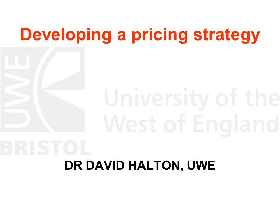 Developing a pricing strategy DR DAVID HALTON, UWE