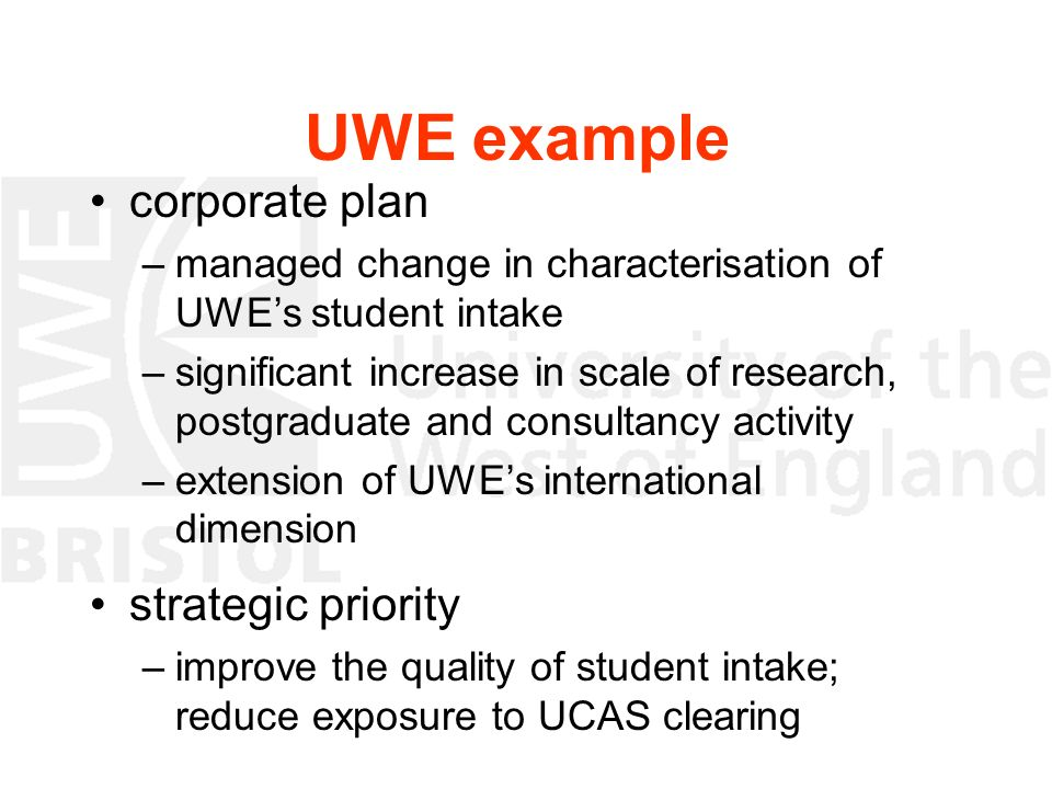 UWE example corporate plan –managed change in characterisation of UWEs student intake –significant increase in scale of research, postgraduate and con
