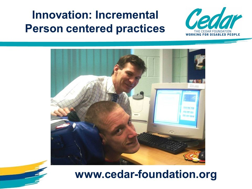 www.cedar-foundation.org Innovation: Incremental Person centered practices