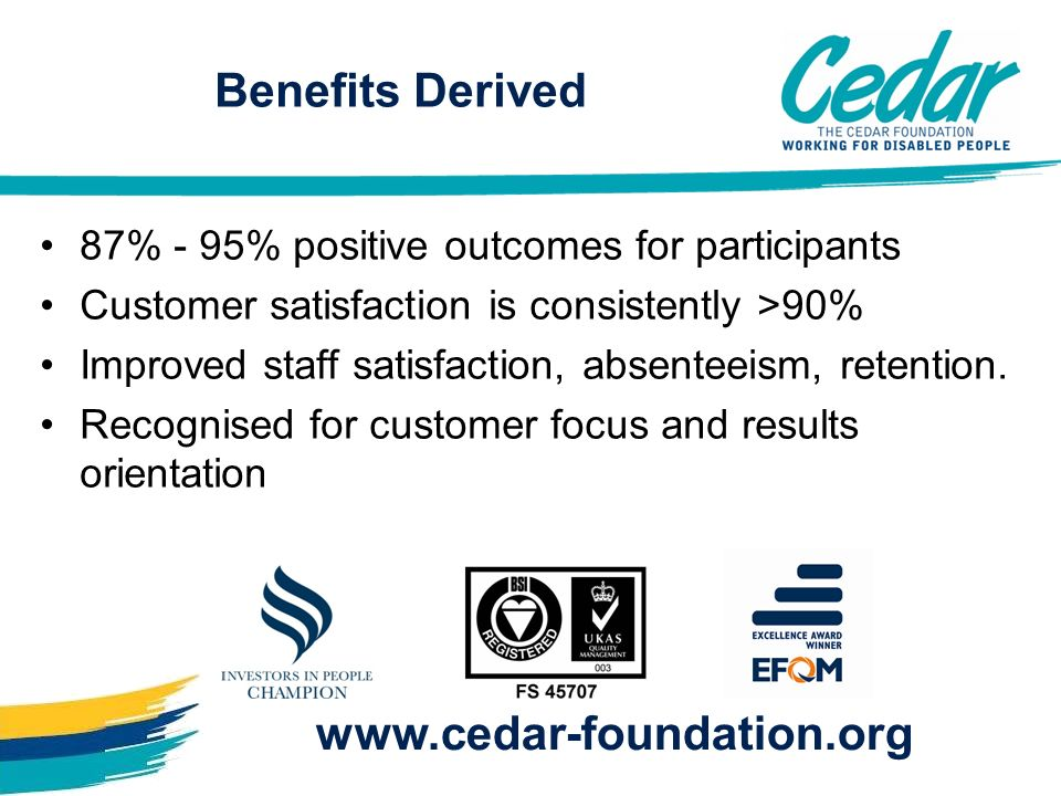 87% - 95% positive outcomes for participants Customer satisfaction is consistently >90% Improved staff satisfaction, absenteeism, retention. Recognise
