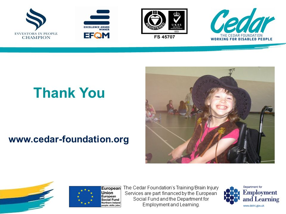 Thank You The Cedar Foundations Training/Brain Injury Services are part financed by the European Social Fund and the Department for Employment and Lea