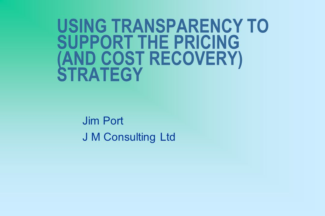 USING TRANSPARENCY TO SUPPORT THE PRICING (AND COST RECOVERY) STRATEGY Jim Port J M Consulting Ltd