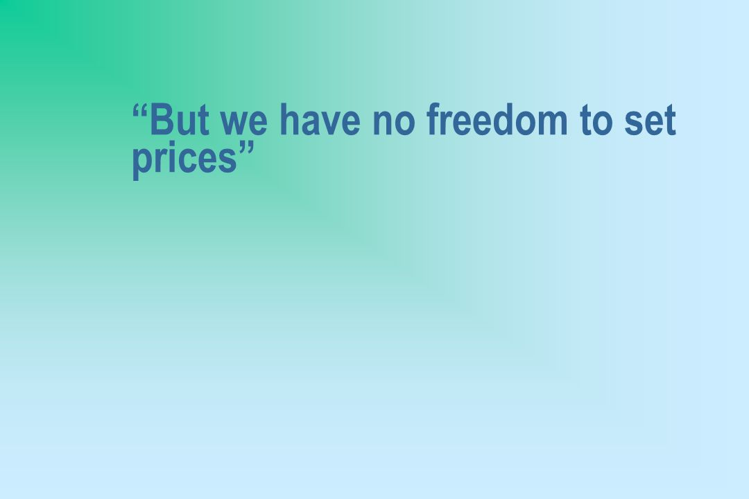 But we have no freedom to set prices