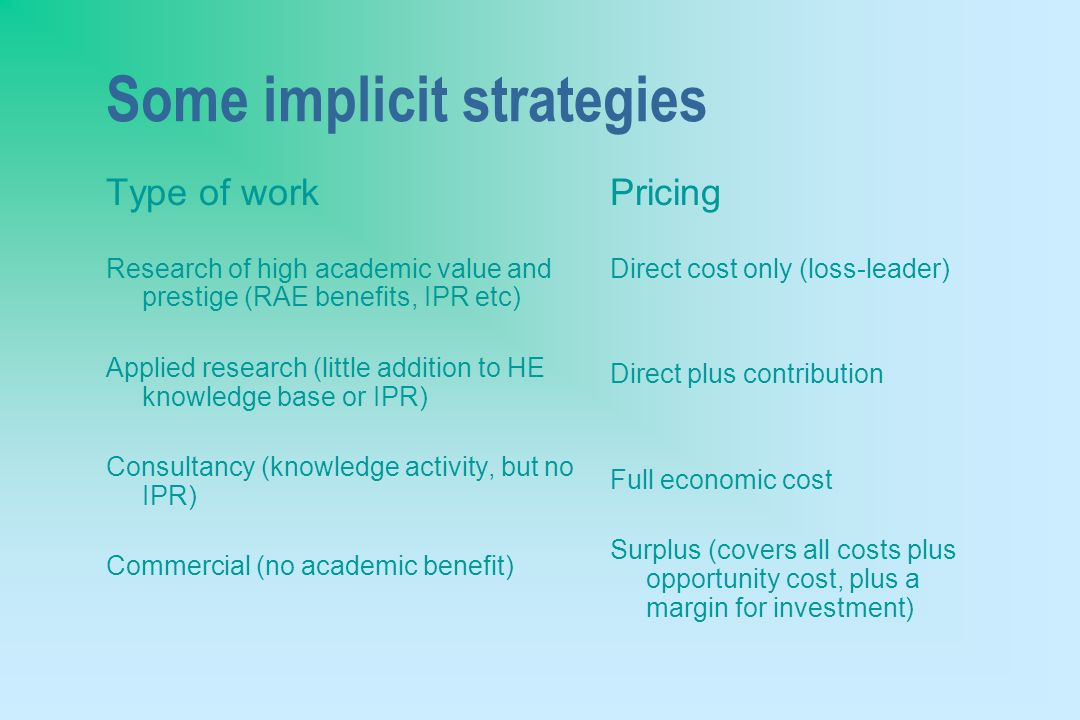Some implicit strategies Type of work Research of high academic value and prestige (RAE benefits, IPR etc) Applied research (little addition to HE knowledge base or IPR) Consultancy (knowledge activity, but no IPR) Commercial (no academic benefit) Pricing Direct cost only (loss-leader) Direct plus contribution Full economic cost Surplus (covers all costs plus opportunity cost, plus a margin for investment)