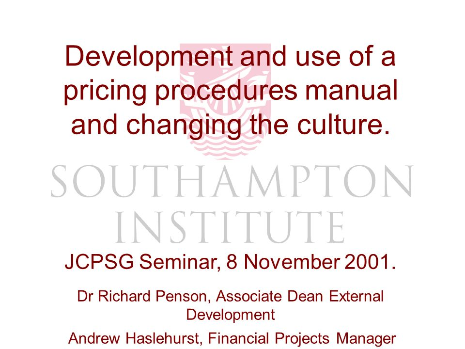 Dr Richard Penson / Andrew Haslehurst Development and use of a pricing procedures manual and changing the culture. JCPSG Seminar, 8 November 2001. Dr