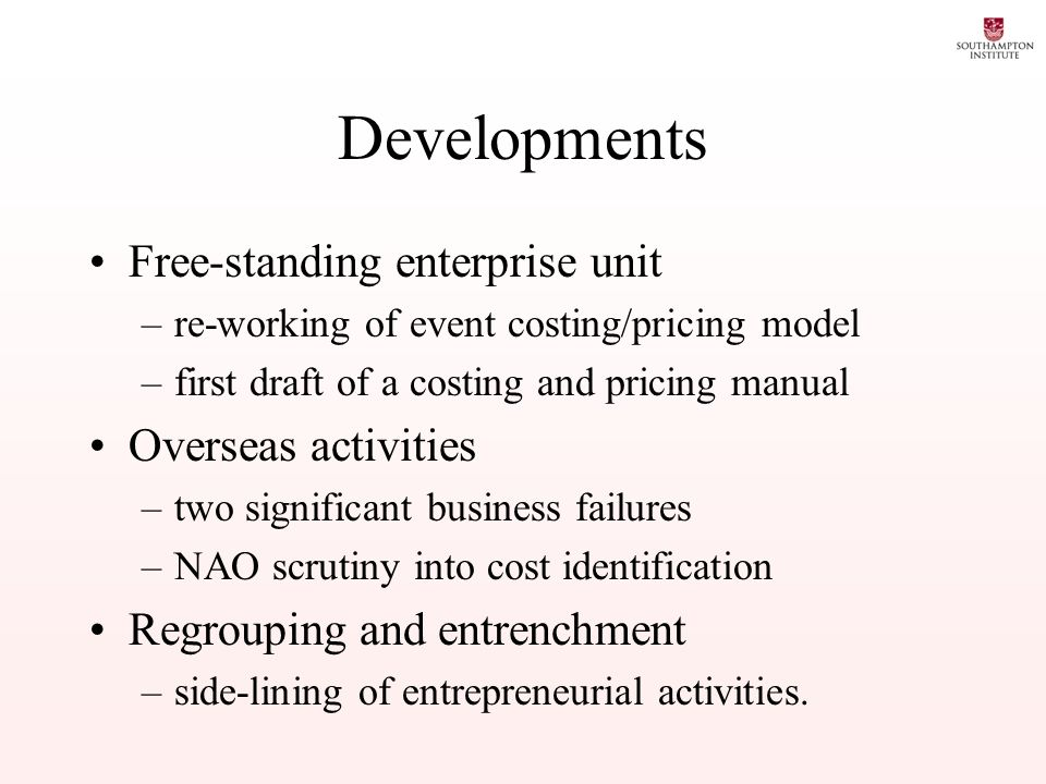 Developments Free-standing enterprise unit –re-working of event costing/pricing model –first draft of a costing and pricing manual Overseas activities –two significant business failures –NAO scrutiny into cost identification Regrouping and entrenchment –side-lining of entrepreneurial activities.