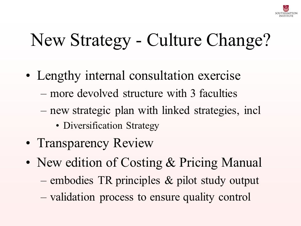 New Strategy - Culture Change? Lengthy internal consultation exercise –more devolved structure with 3 faculties –new strategic plan with linked strate