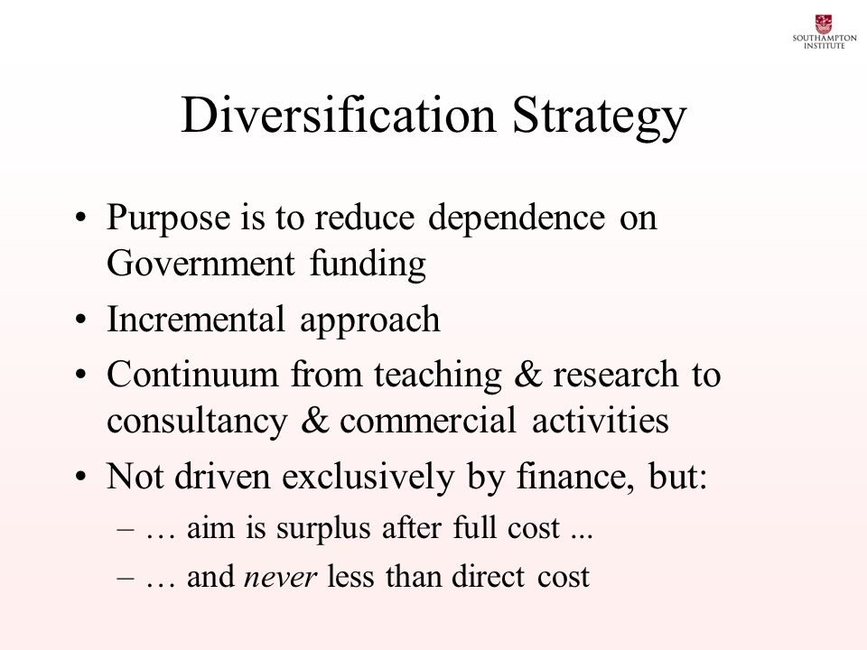 Diversification Strategy Purpose is to reduce dependence on Government funding Incremental approach Continuum from teaching & research to consultancy