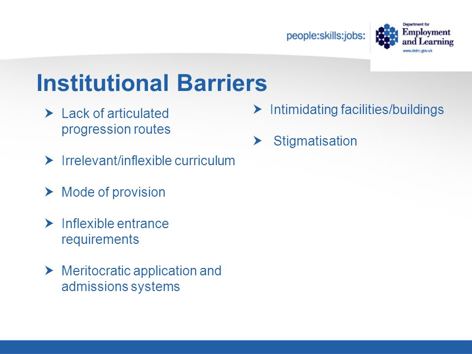 Institutional Barriers Lack of articulated progression routes Irrelevant/inflexible curriculum Mode of provision Inflexible entrance requirements Meritocratic application and admissions systems Intimidating facilities/buildings Stigmatisation