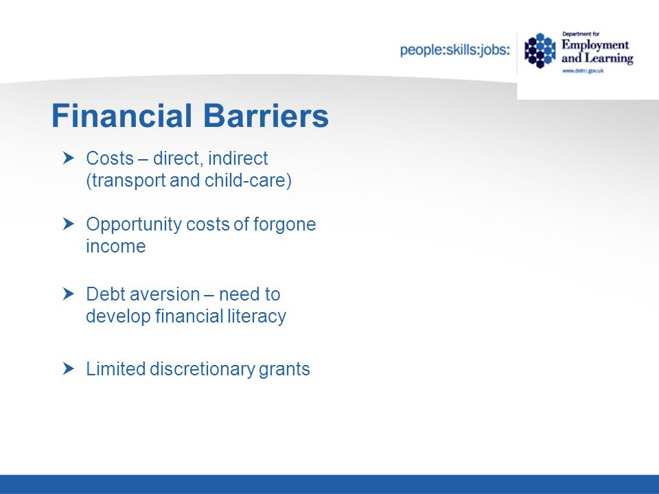Financial Barriers Costs – direct, indirect (transport and child-care) Opportunity costs of forgone income Debt aversion – need to develop financial literacy Limited discretionary grants