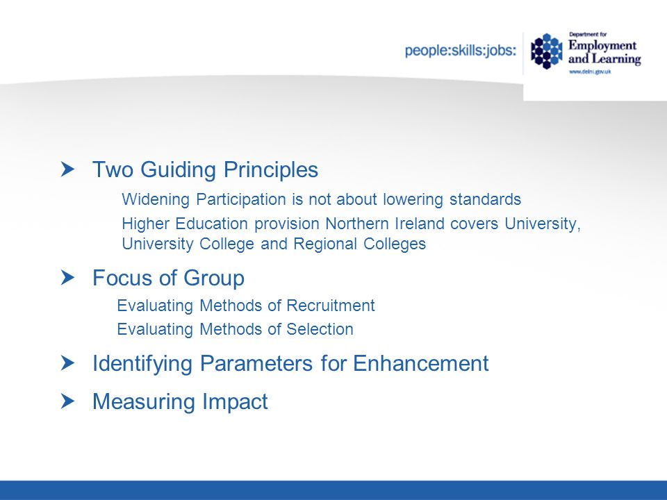 Two Guiding Principles Widening Participation is not about lowering standards Higher Education provision Northern Ireland covers University, University College and Regional Colleges Focus of Group Evaluating Methods of Recruitment Evaluating Methods of Selection Identifying Parameters for Enhancement Measuring Impact