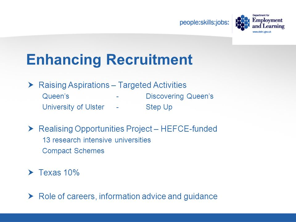 Enhancing Recruitment Raising Aspirations – Targeted Activities Queens-Discovering Queens University of Ulster -Step Up Realising Opportunities Project – HEFCE-funded 13 research intensive universities Compact Schemes Texas 10% Role of careers, information advice and guidance