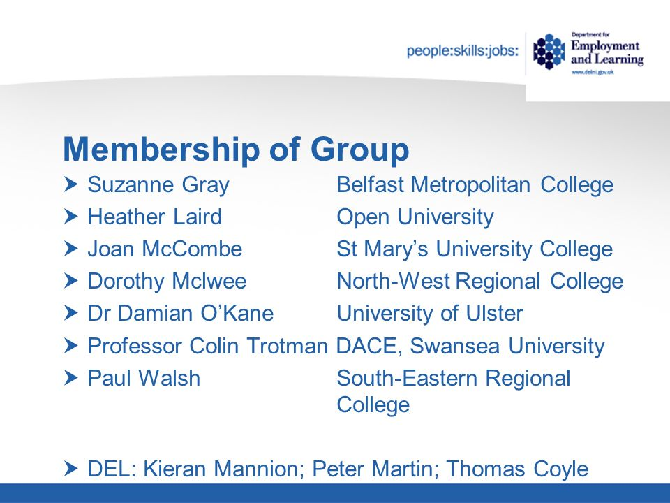 Membership of Group Suzanne Gray Belfast Metropolitan College Heather Laird Open University Joan McCombe St Marys University College Dorothy Mclwee North-West Regional College Dr Damian OKane University of Ulster Professor Colin Trotman DACE, Swansea University Paul Walsh South-Eastern Regional College DEL: Kieran Mannion; Peter Martin; Thomas Coyle
