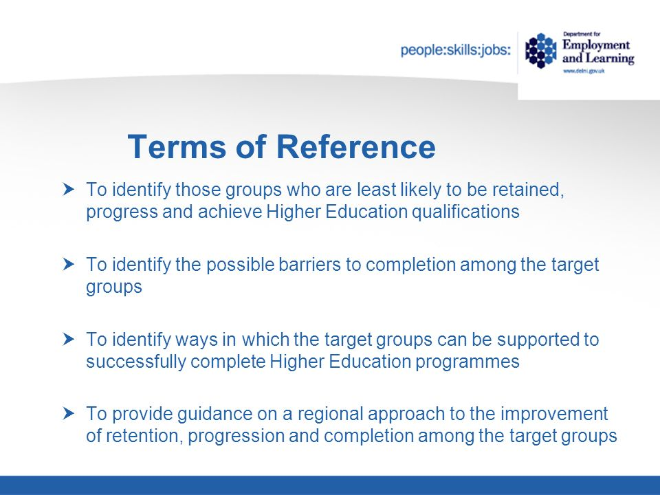 Terms of Reference To identify those groups who are least likely to be retained, progress and achieve Higher Education qualifications To identify the possible barriers to completion among the target groups To identify ways in which the target groups can be supported to successfully complete Higher Education programmes To provide guidance on a regional approach to the improvement of retention, progression and completion among the target groups