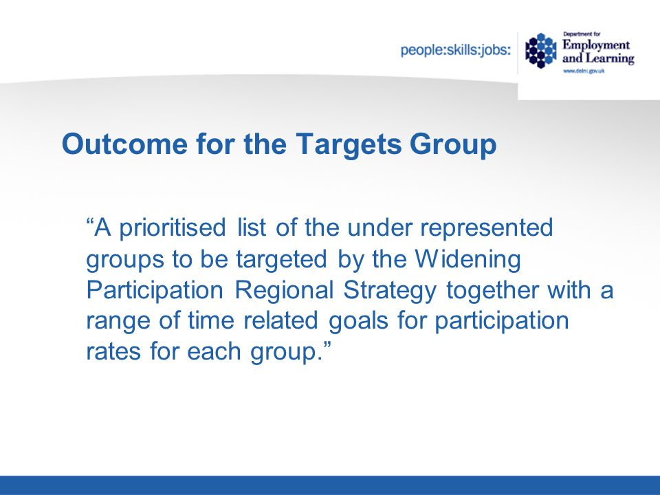 Outcome for the Targets Group A prioritised list of the under represented groups to be targeted by the Widening Participation Regional Strategy together with a range of time related goals for participation rates for each group.
