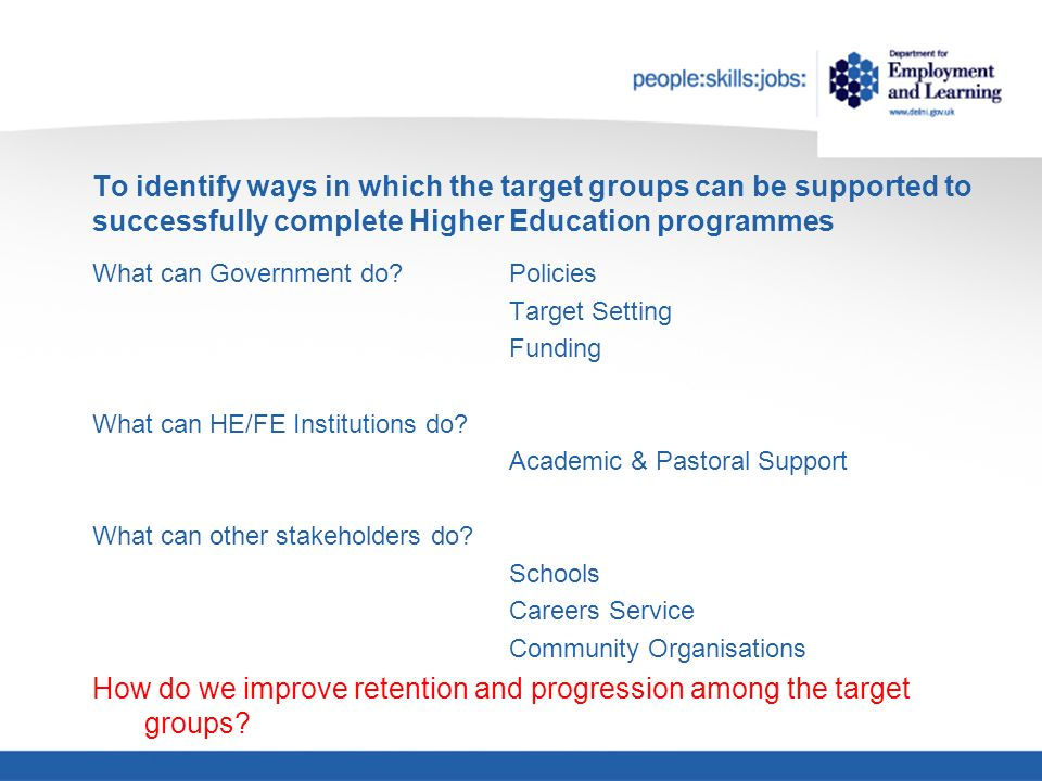 To identify ways in which the target groups can be supported to successfully complete Higher Education programmes What can Government do.
