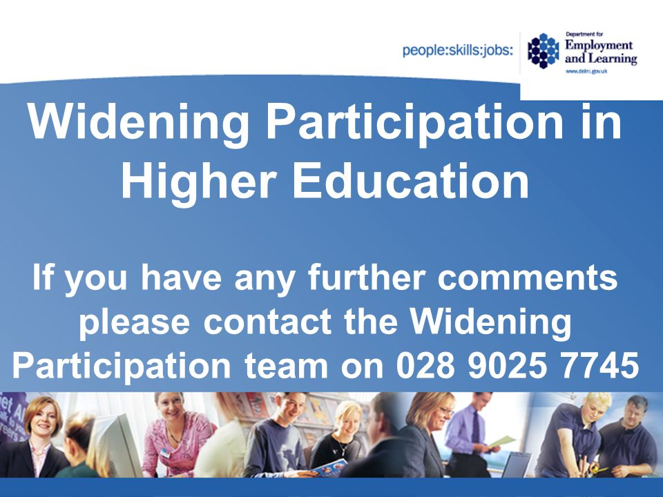 Widening Participation in Higher Education If you have any further comments please contact the Widening Participation team on 028 9025 7745