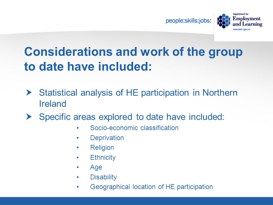 Considerations and work of the group to date have included: Statistical analysis of HE participation in Northern Ireland Specific areas explored to date have included: Socio-economic classification Deprivation Religion Ethnicity Age Disability Geographical location of HE participation