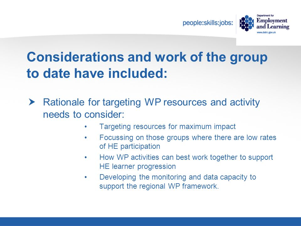 Considerations and work of the group to date have included: Rationale for targeting WP resources and activity needs to consider: Targeting resources for maximum impact Focussing on those groups where there are low rates of HE participation How WP activities can best work together to support HE learner progression Developing the monitoring and data capacity to support the regional WP framework.