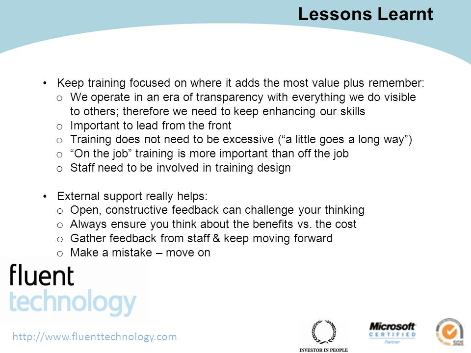 http://www.fluenttechnology.com Lessons Learnt Keep training focused on where it adds the most value plus remember: o We operate in an era of transparency with everything we do visible to others; therefore we need to keep enhancing our skills o Important to lead from the front o Training does not need to be excessive (a little goes a long way) o On the job training is more important than off the job o Staff need to be involved in training design External support really helps: o Open, constructive feedback can challenge your thinking o Always ensure you think about the benefits vs.